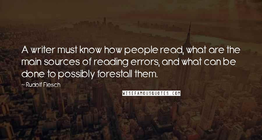Rudolf Flesch quotes: A writer must know how people read, what are the main sources of reading errors, and what can be done to possibly forestall them.