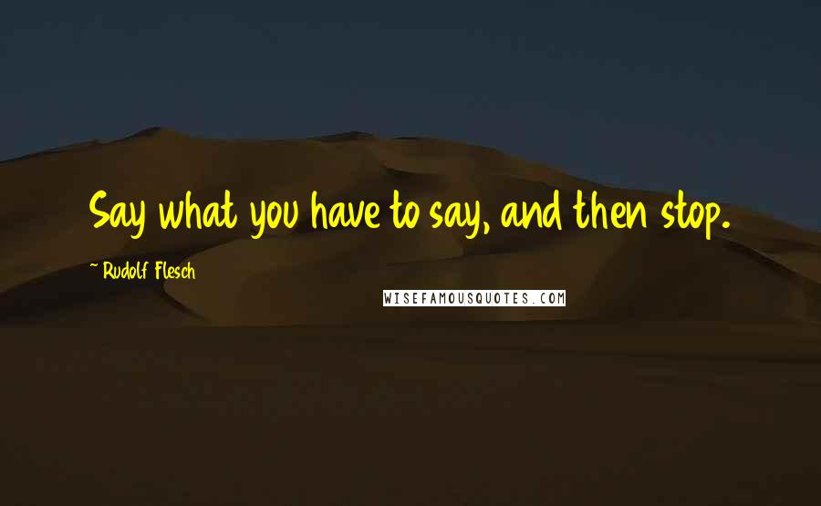 Rudolf Flesch quotes: Say what you have to say, and then stop.