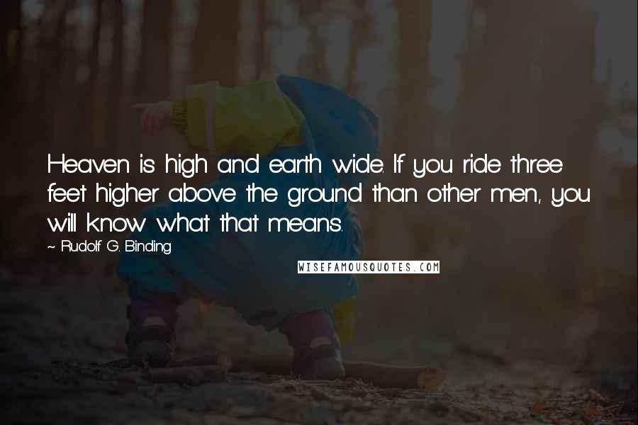 Rudolf G. Binding quotes: Heaven is high and earth wide. If you ride three feet higher above the ground than other men, you will know what that means.
