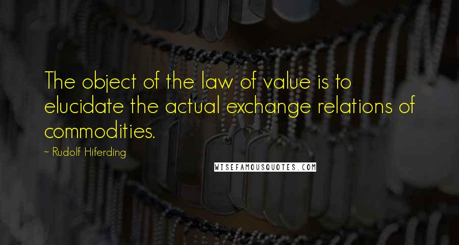 Rudolf Hiferding quotes: The object of the law of value is to elucidate the actual exchange relations of commodities.