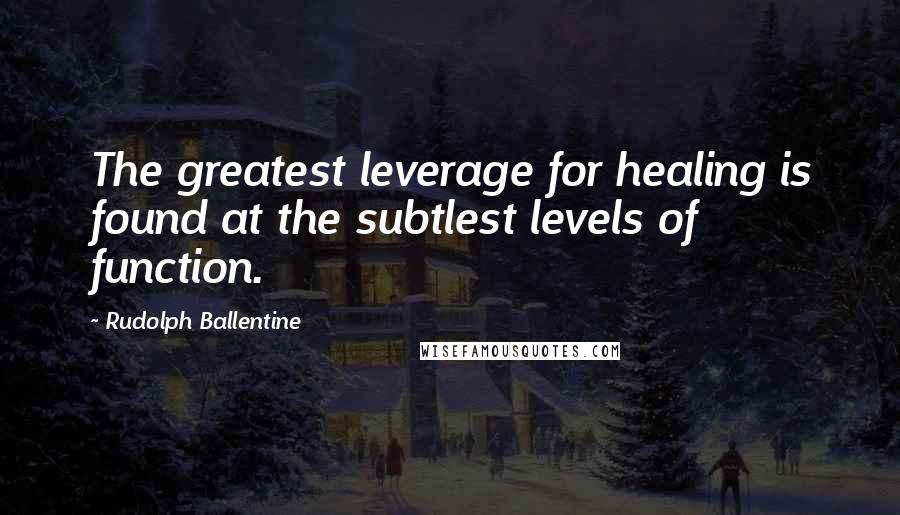 Rudolph Ballentine quotes: The greatest leverage for healing is found at the subtlest levels of function.