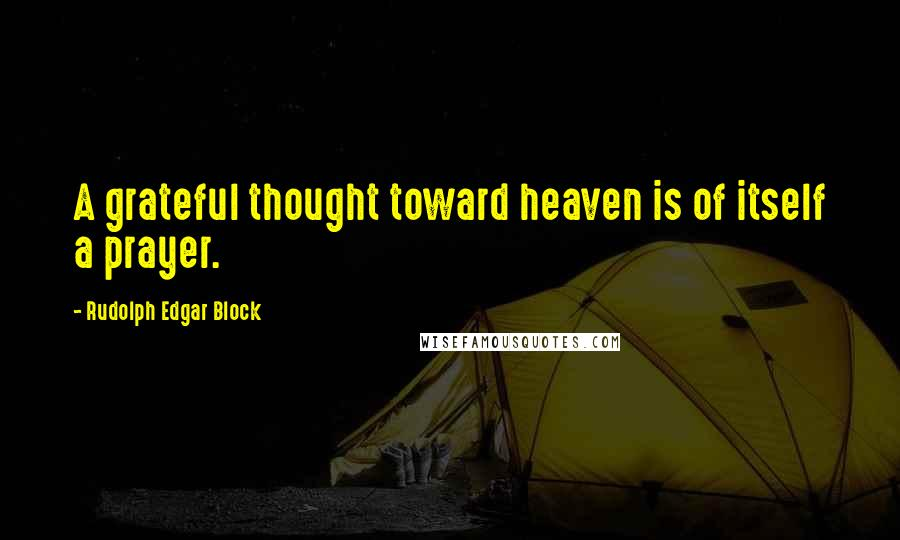 Rudolph Edgar Block quotes: A grateful thought toward heaven is of itself a prayer.