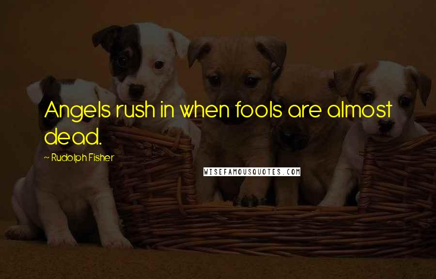 Rudolph Fisher quotes: Angels rush in when fools are almost dead.