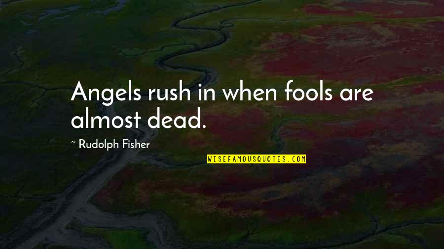 Rudolph Fisher Quotes By Rudolph Fisher: Angels rush in when fools are almost dead.