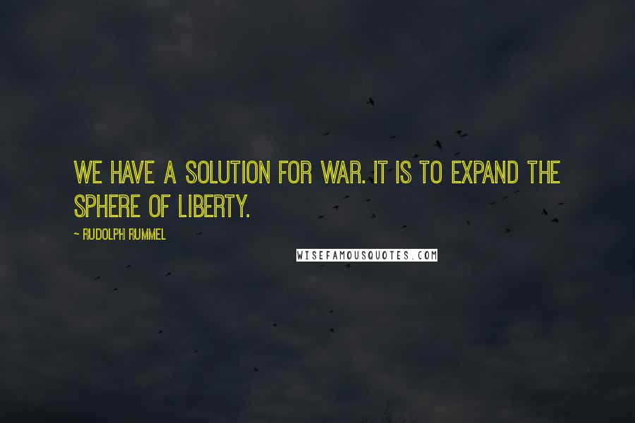 Rudolph Rummel quotes: We have a solution for war. It is to expand the sphere of liberty.
