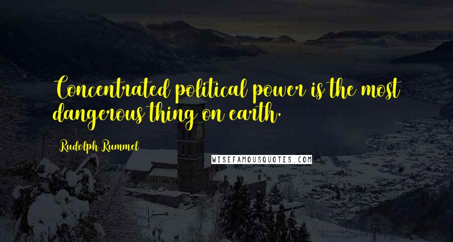 Rudolph Rummel quotes: Concentrated political power is the most dangerous thing on earth.