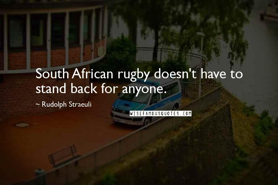 Rudolph Straeuli quotes: South African rugby doesn't have to stand back for anyone.