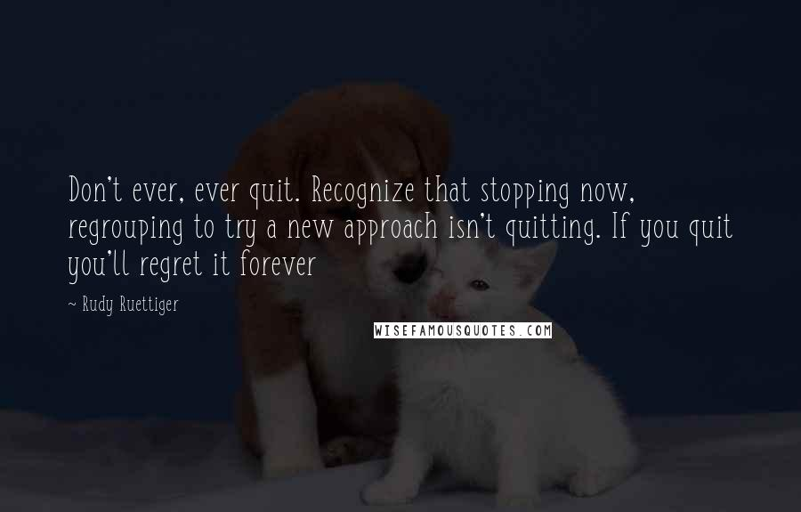 Rudy Ruettiger quotes: Don't ever, ever quit. Recognize that stopping now, regrouping to try a new approach isn't quitting. If you quit you'll regret it forever