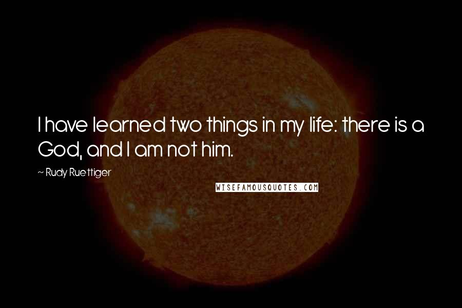 Rudy Ruettiger quotes: I have learned two things in my life: there is a God, and I am not him.