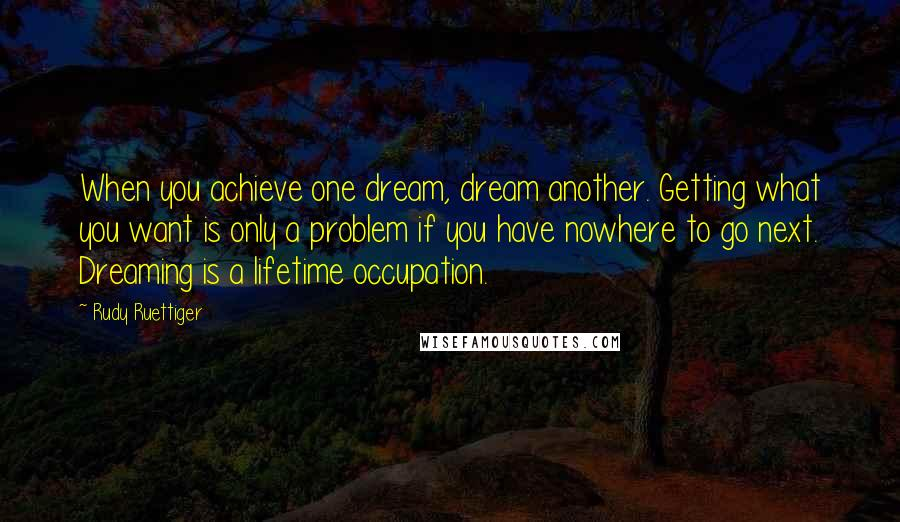 Rudy Ruettiger quotes: When you achieve one dream, dream another. Getting what you want is only a problem if you have nowhere to go next. Dreaming is a lifetime occupation.