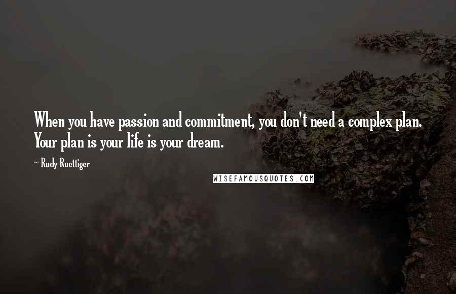 Rudy Ruettiger quotes: When you have passion and commitment, you don't need a complex plan. Your plan is your life is your dream.