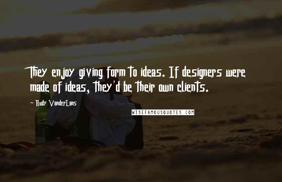 Rudy VanderLans quotes: They enjoy giving form to ideas. If designers were made of ideas, they'd be their own clients.