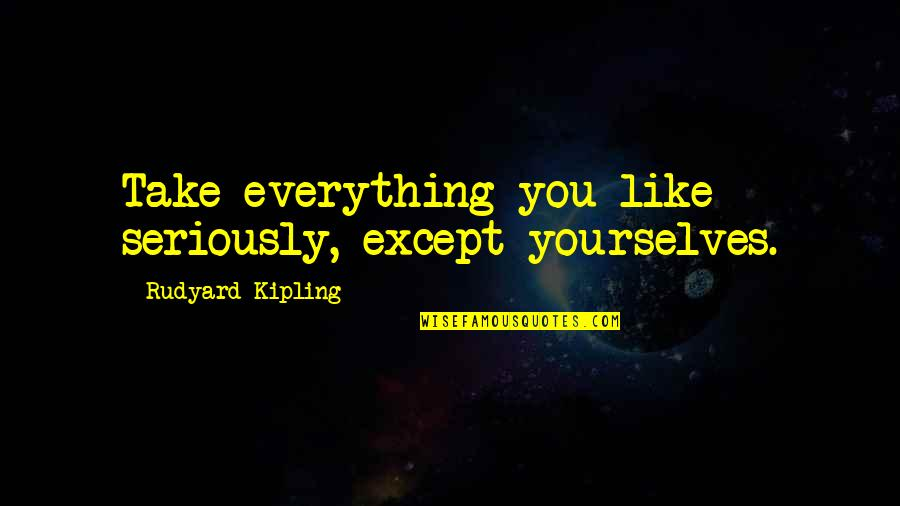 Rudyard Quotes By Rudyard Kipling: Take everything you like seriously, except yourselves.