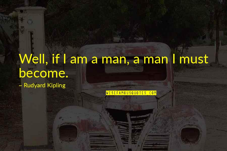 Rudyard Quotes By Rudyard Kipling: Well, if I am a man, a man