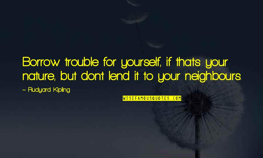 Rudyard Quotes By Rudyard Kipling: Borrow trouble for yourself, if that's your nature,