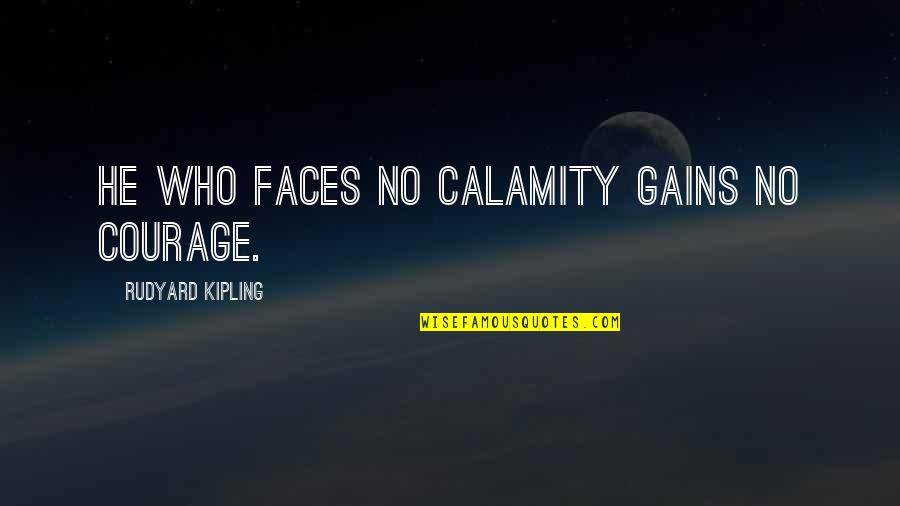 Rudyard Quotes By Rudyard Kipling: He who faces no calamity gains no courage.