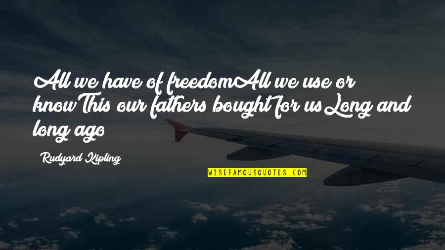 Rudyard Quotes By Rudyard Kipling: All we have of freedomAll we use or