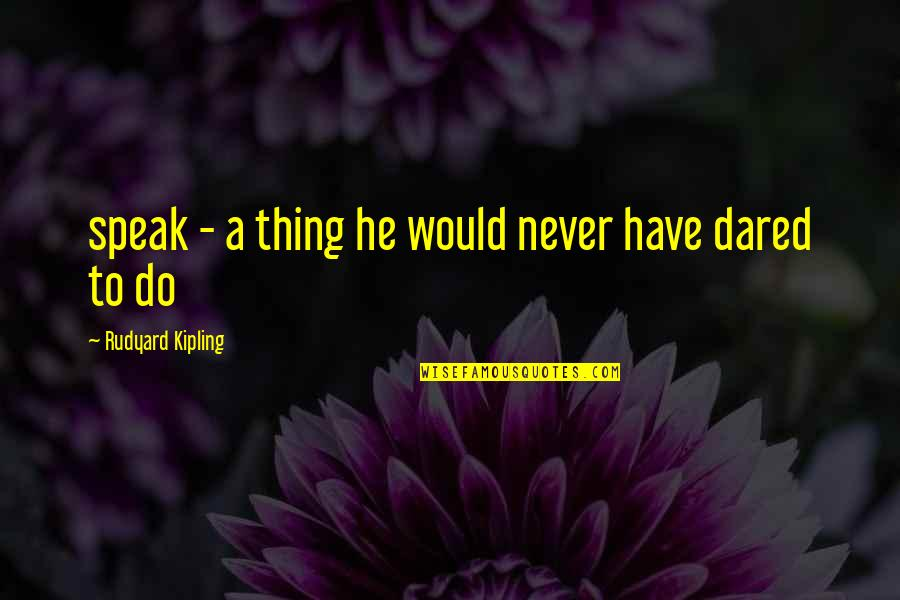 Rudyard Quotes By Rudyard Kipling: speak - a thing he would never have