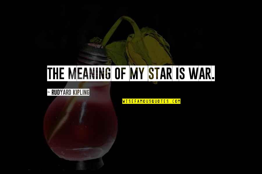 Rudyard Quotes By Rudyard Kipling: The meaning of my star is war.