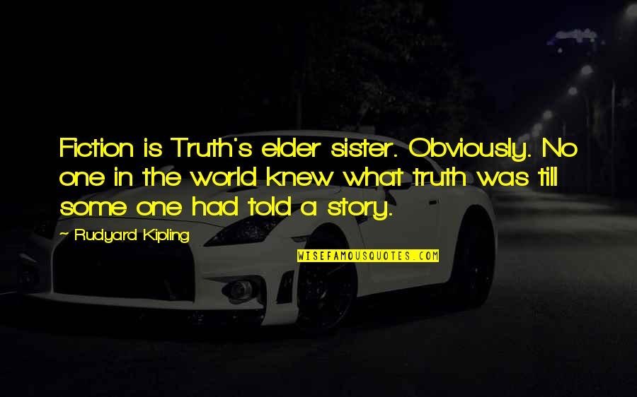 Rudyard Quotes By Rudyard Kipling: Fiction is Truth's elder sister. Obviously. No one