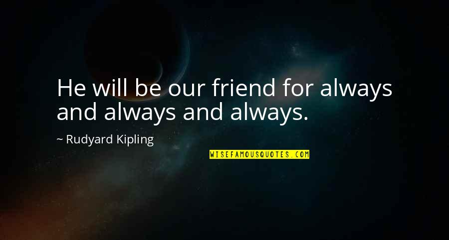 Rudyard Quotes By Rudyard Kipling: He will be our friend for always and