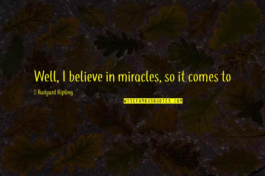 Rudyard Quotes By Rudyard Kipling: Well, I believe in miracles, so it comes
