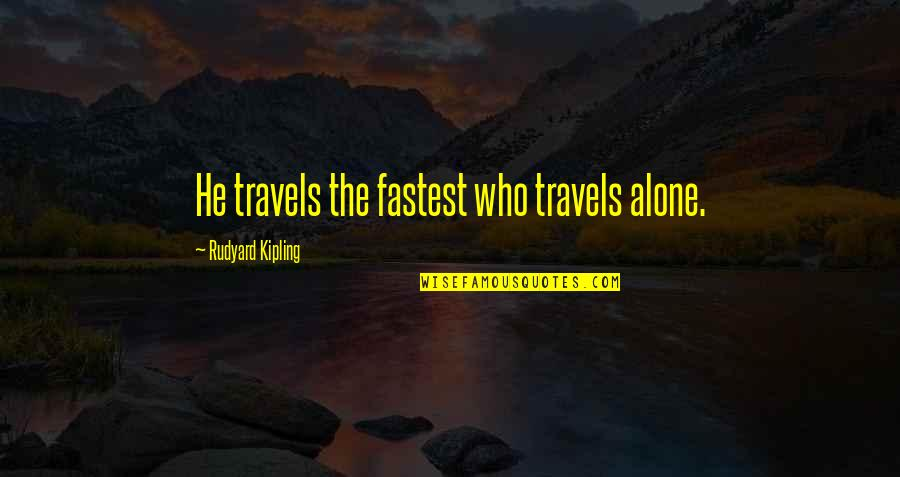 Rudyard Quotes By Rudyard Kipling: He travels the fastest who travels alone.