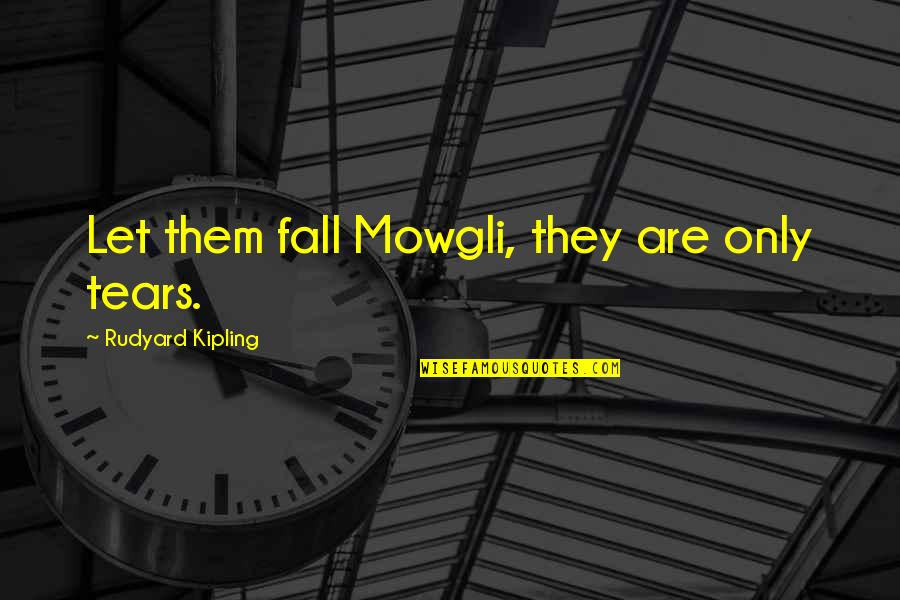 Rudyard Quotes By Rudyard Kipling: Let them fall Mowgli, they are only tears.