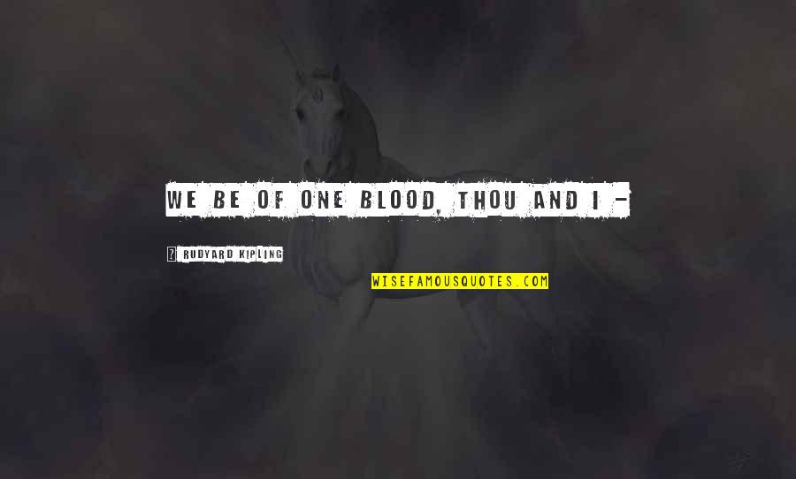 Rudyard Quotes By Rudyard Kipling: We be of one blood, thou and I