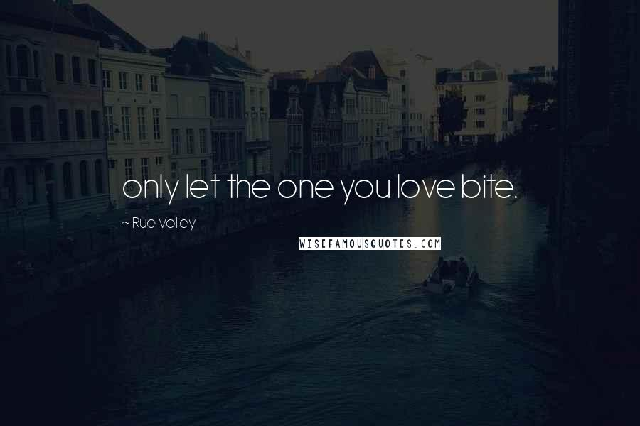 Rue Volley quotes: only let the one you love bite.