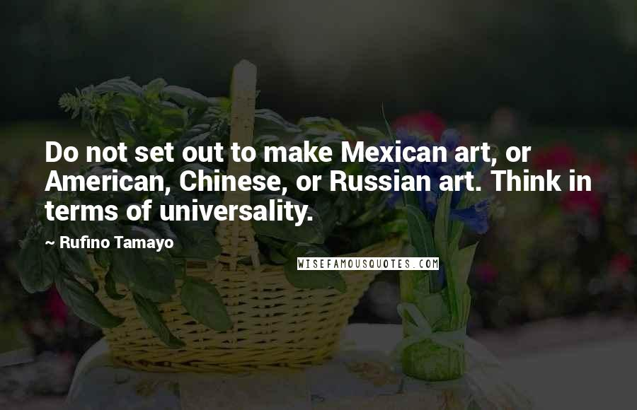 Rufino Tamayo quotes: Do not set out to make Mexican art, or American, Chinese, or Russian art. Think in terms of universality.