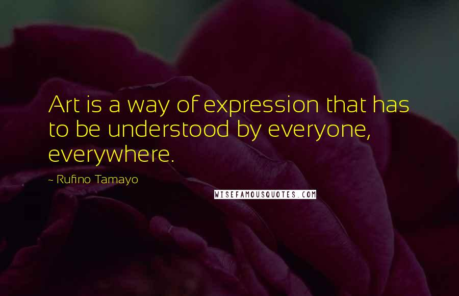 Rufino Tamayo quotes: Art is a way of expression that has to be understood by everyone, everywhere.