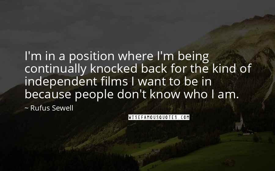 Rufus Sewell quotes: I'm in a position where I'm being continually knocked back for the kind of independent films I want to be in because people don't know who I am.