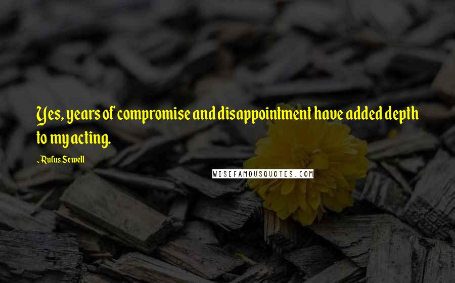 Rufus Sewell quotes: Yes, years of compromise and disappointment have added depth to my acting.