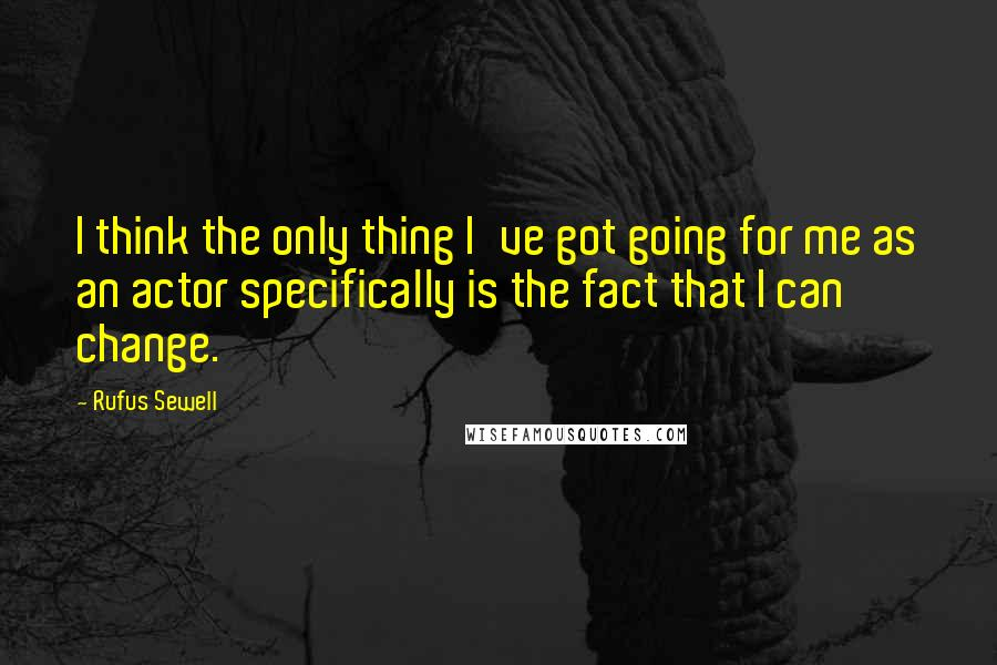 Rufus Sewell quotes: I think the only thing I've got going for me as an actor specifically is the fact that I can change.