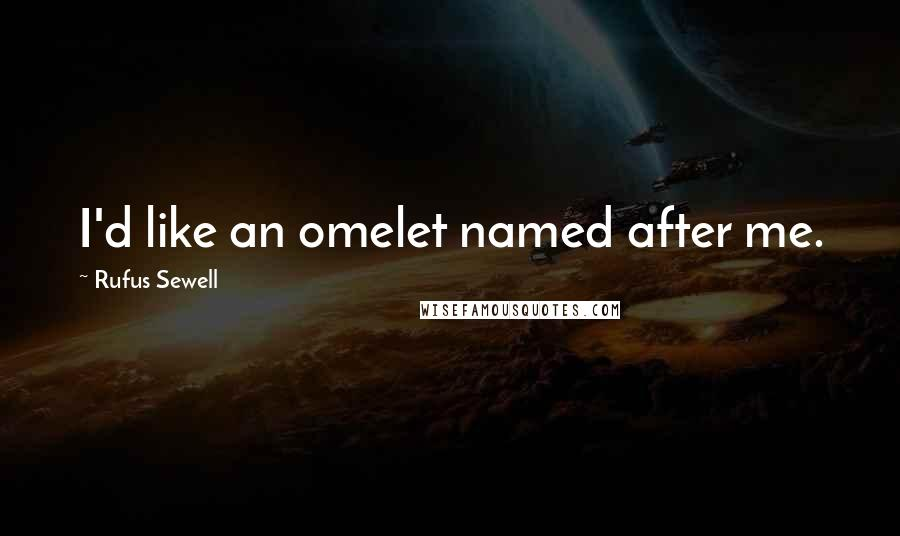 Rufus Sewell quotes: I'd like an omelet named after me.