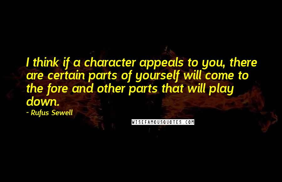 Rufus Sewell quotes: I think if a character appeals to you, there are certain parts of yourself will come to the fore and other parts that will play down.