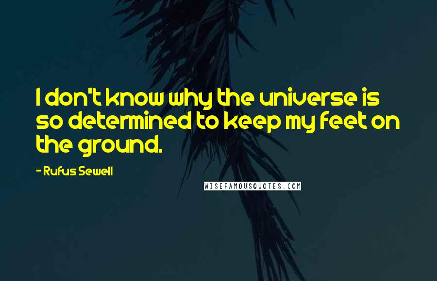 Rufus Sewell quotes: I don't know why the universe is so determined to keep my feet on the ground.