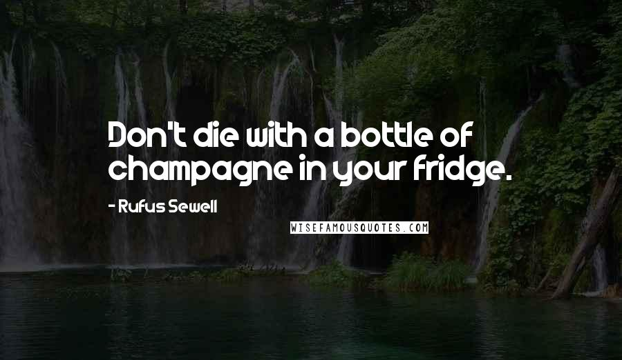 Rufus Sewell quotes: Don't die with a bottle of champagne in your fridge.