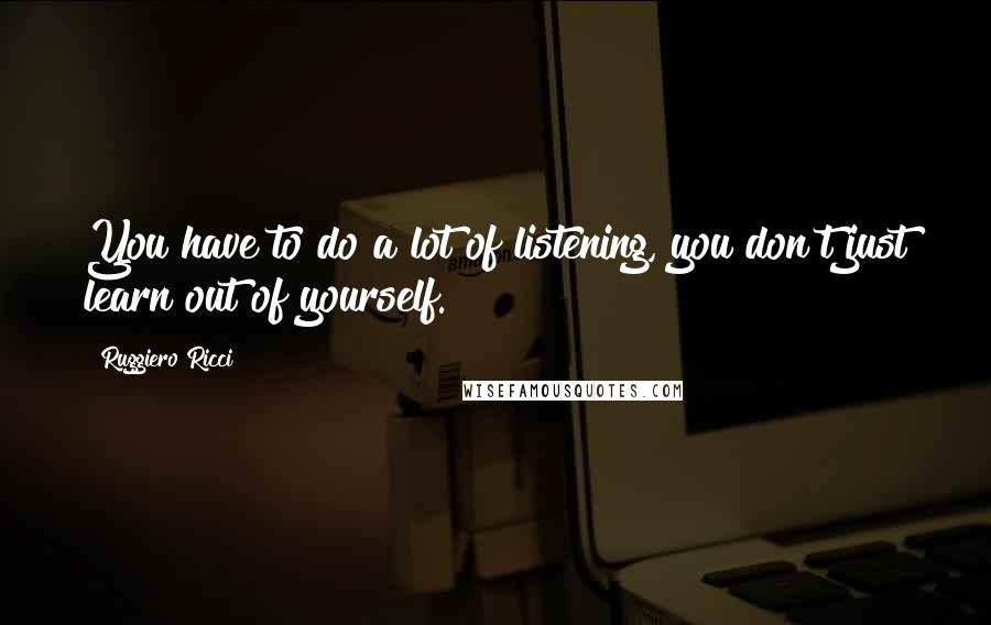 Ruggiero Ricci quotes: You have to do a lot of listening, you don't just learn out of yourself.