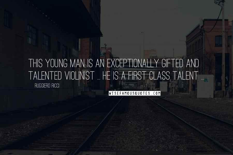 Ruggiero Ricci quotes: This young man is an exceptionally gifted and talented violinist ... He is a first class talent ...