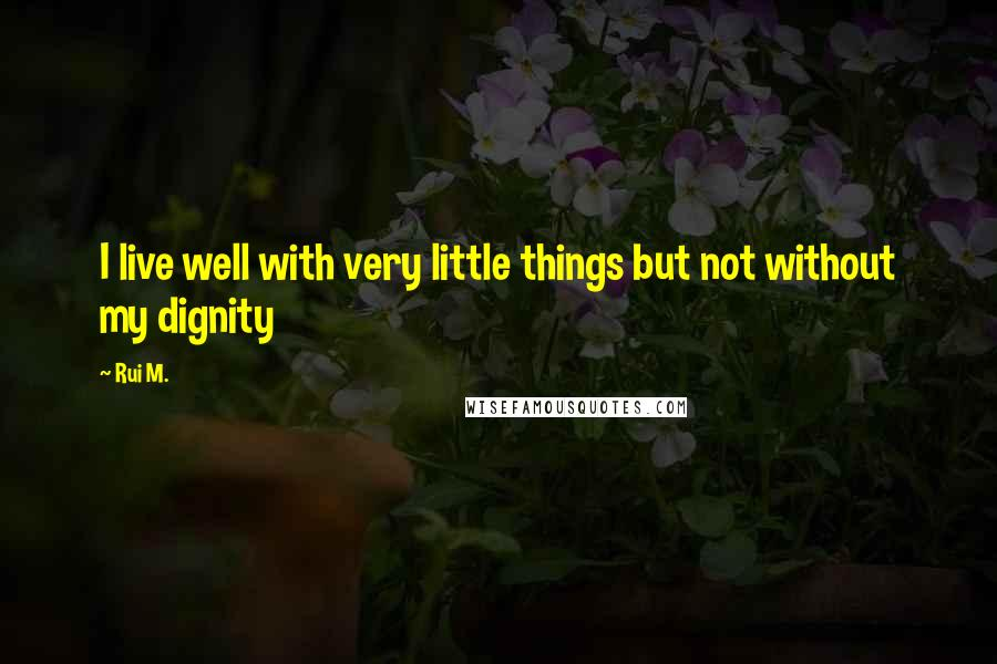 Rui M. quotes: I live well with very little things but not without my dignity