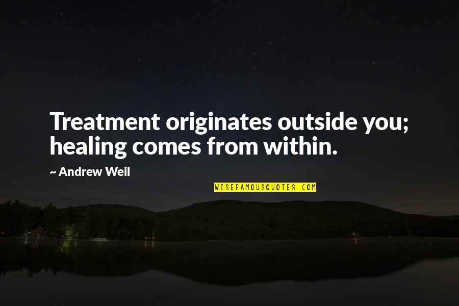 Ruining Everything Quotes By Andrew Weil: Treatment originates outside you; healing comes from within.