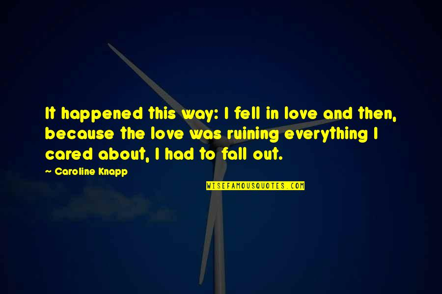 Ruining Everything Quotes By Caroline Knapp: It happened this way: I fell in love