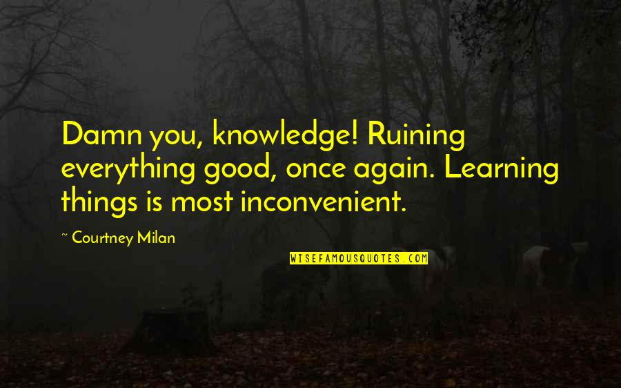 Ruining Everything Quotes By Courtney Milan: Damn you, knowledge! Ruining everything good, once again.
