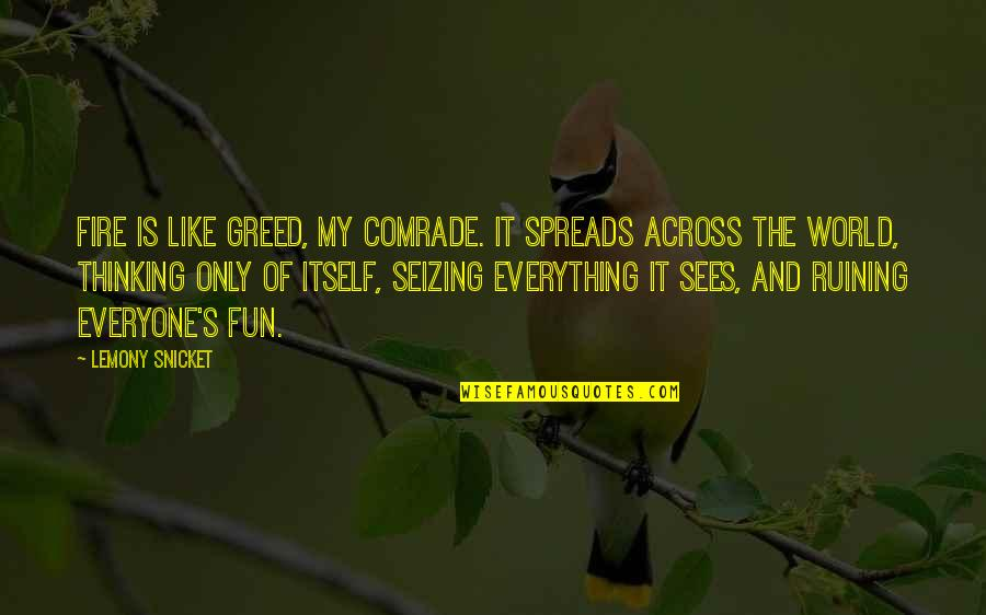 Ruining Everything Quotes By Lemony Snicket: Fire is like greed, my comrade. It spreads