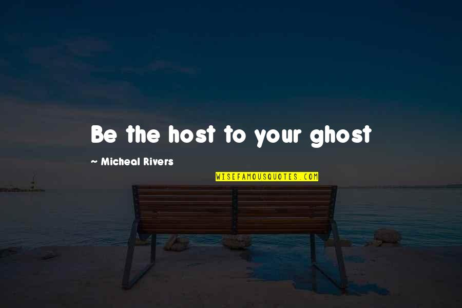 Ruining Everything Quotes By Micheal Rivers: Be the host to your ghost