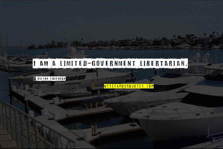 Ruining Everything Quotes By Milton Friedman: I am a limited-government libertarian.