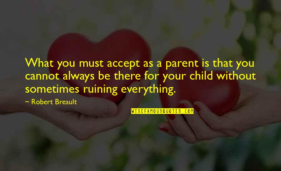 Ruining Everything Quotes By Robert Breault: What you must accept as a parent is