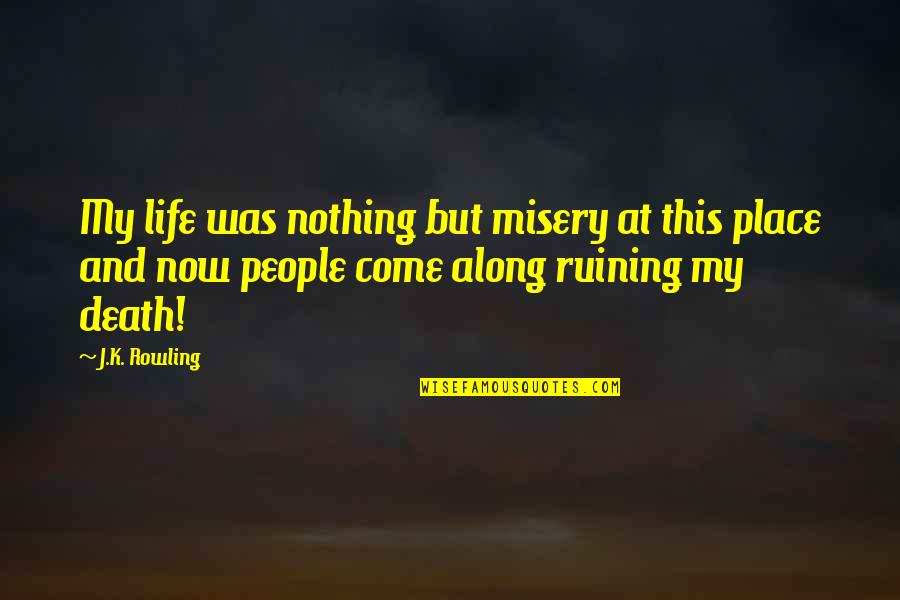 Ruining Life Quotes By J.K. Rowling: My life was nothing but misery at this